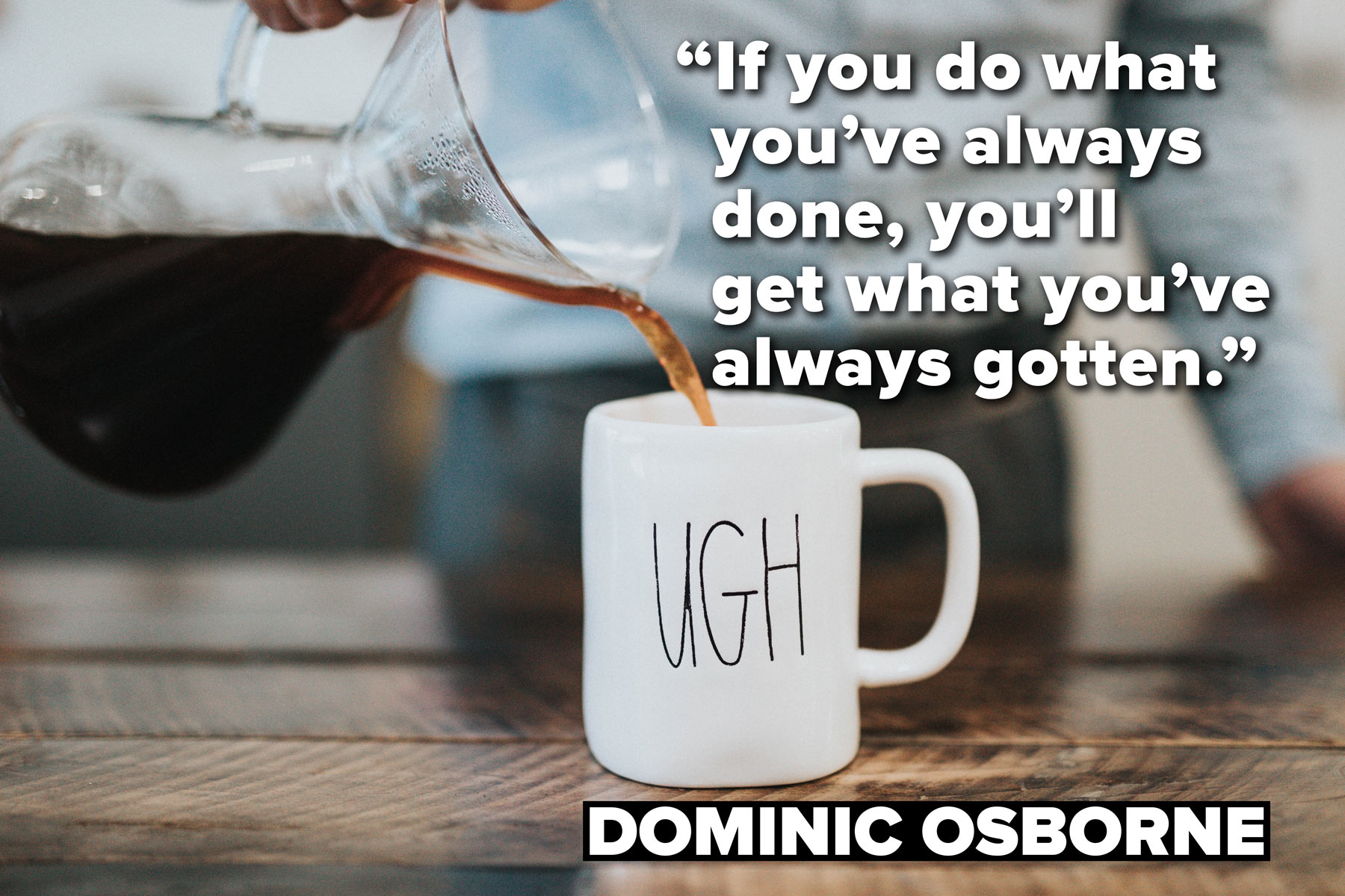 If you do what you've always done, you'll get what you've always gotten. - Dominic Osborne